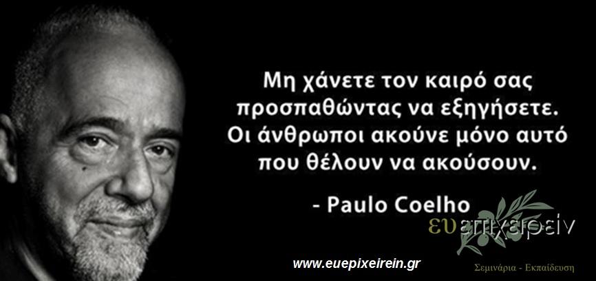 Μη χάνετε τον καιρό σας προσπαθώντας να εξηγήσετε. Οι άνθρωποι ακούνε μόνο αυτό που θέλουν να ακούσουν. Paulo Coelho